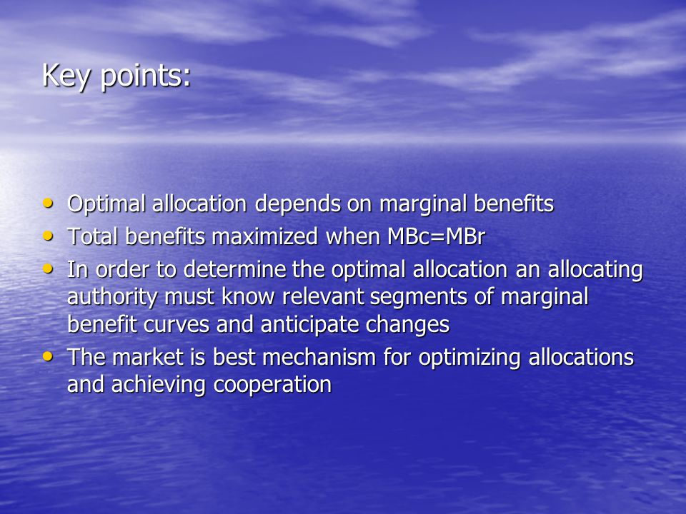 Key points: Optimal allocation depends on marginal benefits Optimal allocation depends on marginal benefits Total benefits maximized when MBc=MBr Total benefits maximized when MBc=MBr In order to determine the optimal allocation an allocating authority must know relevant segments of marginal benefit curves and anticipate changes In order to determine the optimal allocation an allocating authority must know relevant segments of marginal benefit curves and anticipate changes The market is best mechanism for optimizing allocations and achieving cooperation The market is best mechanism for optimizing allocations and achieving cooperation