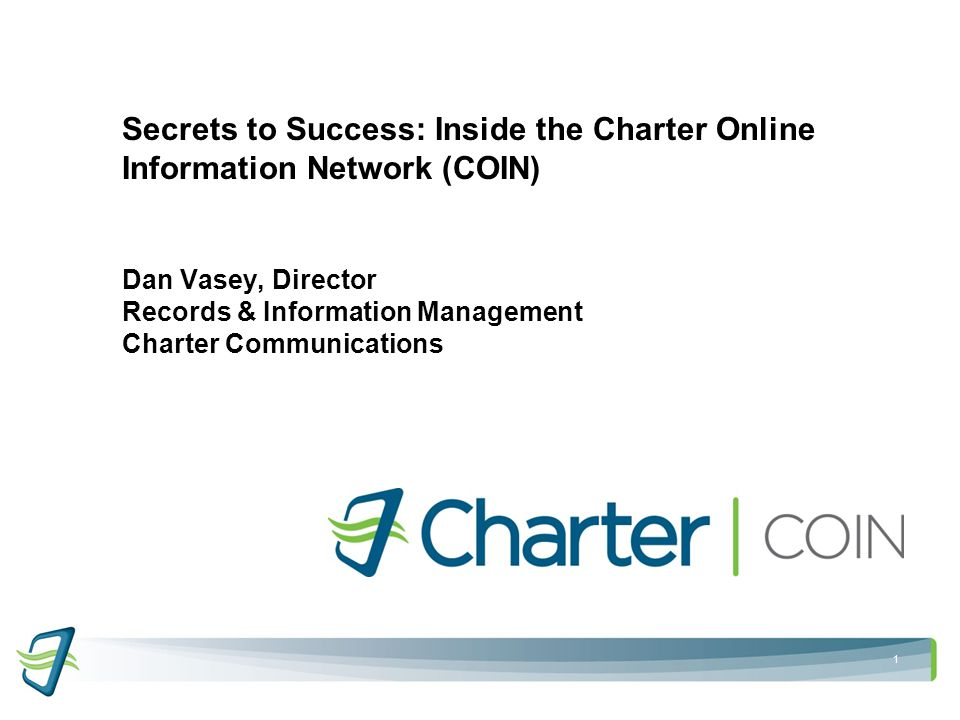 1 Secrets to Success: Inside the Charter Online Information Network (COIN) Dan Vasey, Director Records & Information Management Charter Communications
