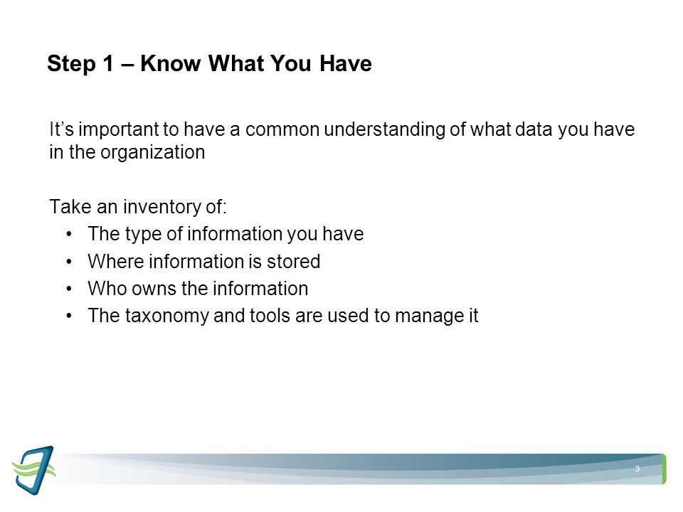 3 Step 1 – Know What You Have It's important to have a common understanding of what data you have in the organization Take an inventory of: The type of information you have Where information is stored Who owns the information The taxonomy and tools are used to manage it