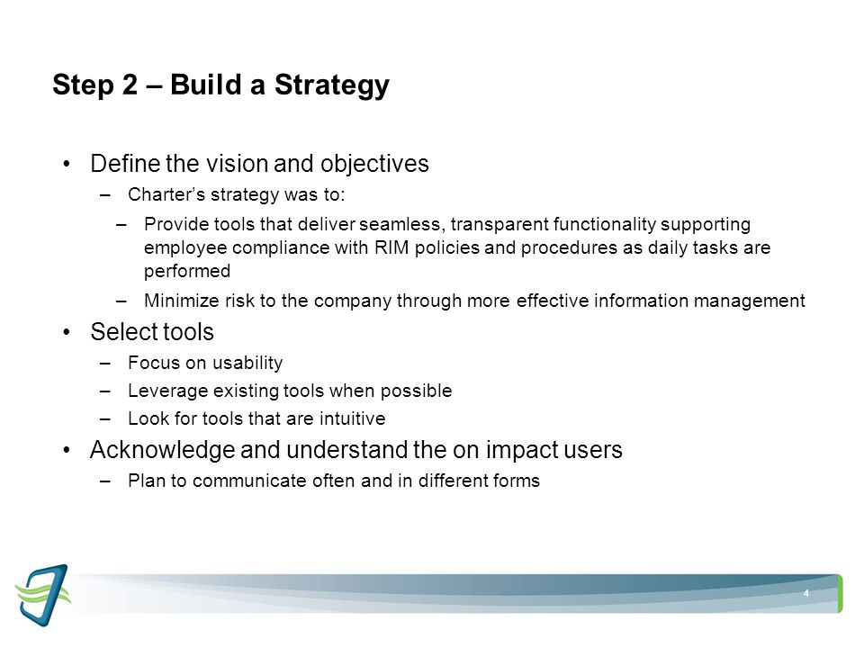 4 Step 2 – Build a Strategy Define the vision and objectives –Charter's strategy was to: –Provide tools that deliver seamless, transparent functionality supporting employee compliance with RIM policies and procedures as daily tasks are performed –Minimize risk to the company through more effective information management Select tools –Focus on usability –Leverage existing tools when possible –Look for tools that are intuitive Acknowledge and understand the on impact users –Plan to communicate often and in different forms