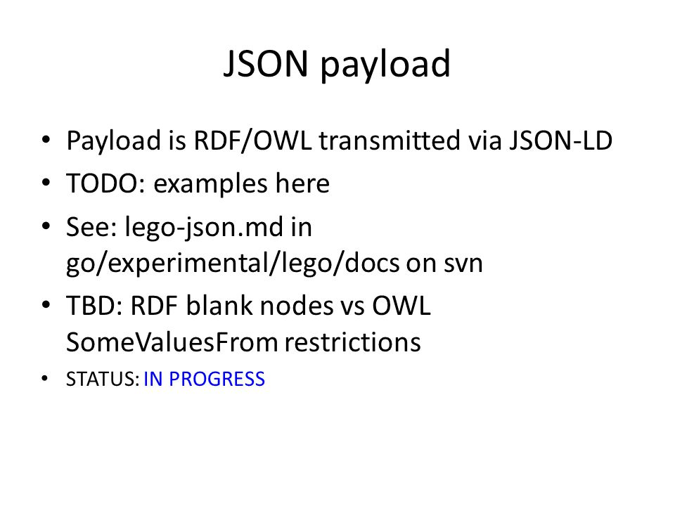 JSON payload Payload is RDF/OWL transmitted via JSON-LD TODO: examples here See: lego-json.md in go/experimental/lego/docs on svn TBD: RDF blank nodes vs OWL SomeValuesFrom restrictions STATUS: IN PROGRESS