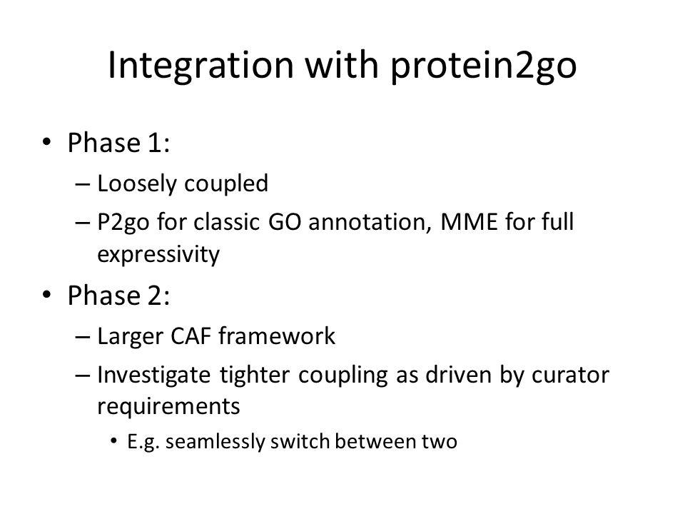 Integration with protein2go Phase 1: – Loosely coupled – P2go for classic GO annotation, MME for full expressivity Phase 2: – Larger CAF framework – Investigate tighter coupling as driven by curator requirements E.g.