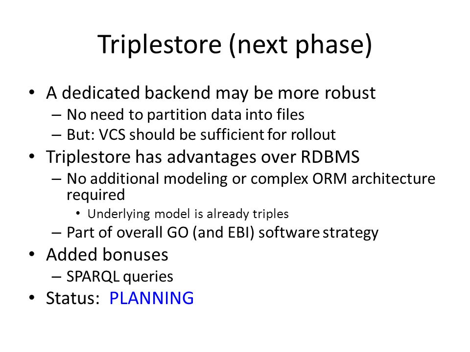 Triplestore (next phase) A dedicated backend may be more robust – No need to partition data into files – But: VCS should be sufficient for rollout Tri