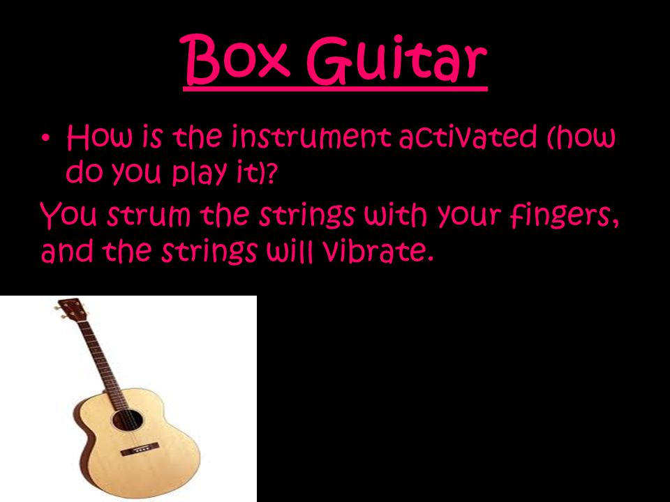 Box Guitar How is the instrument activated (how do you play it).