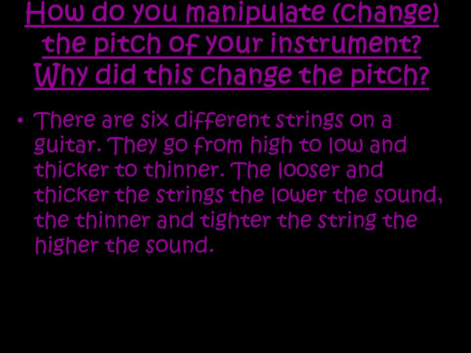 How do you manipulate (change) the pitch of your instrument.