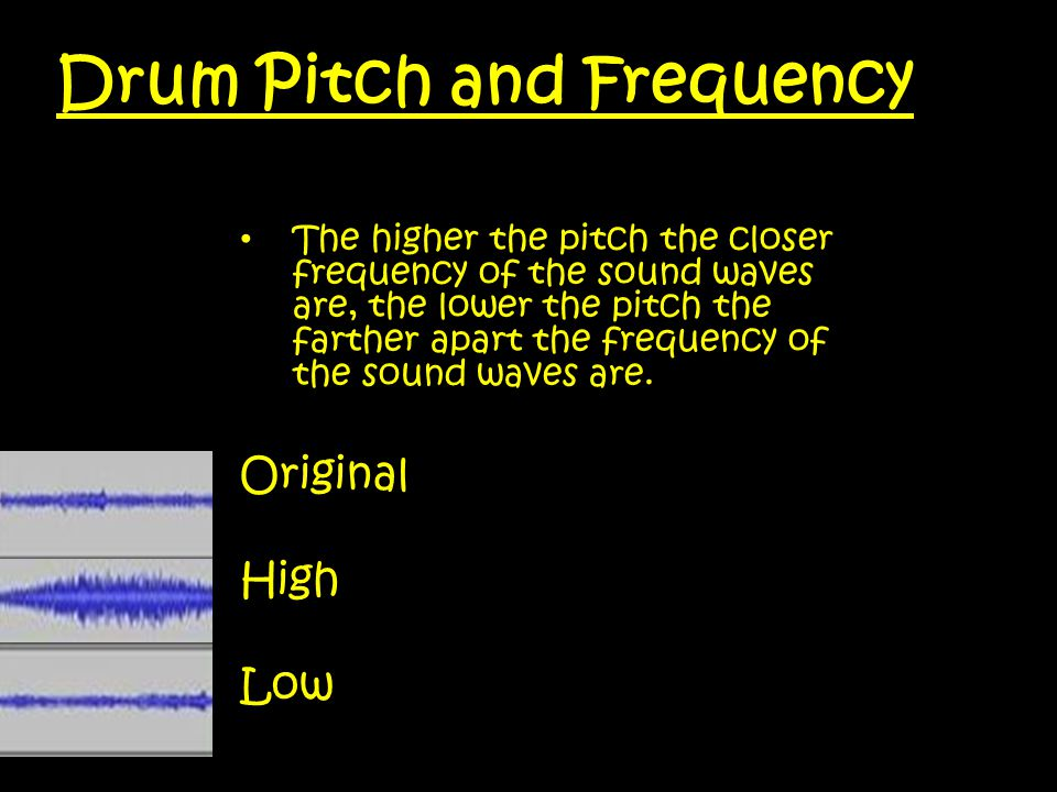 Drum Pitch and Frequency The higher the pitch the closer frequency of the sound waves are, the lower the pitch the farther apart the frequency of the sound waves are.