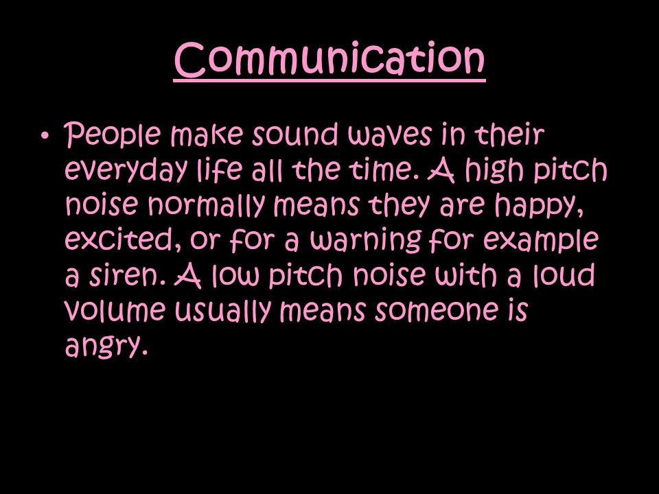 Communication People make sound waves in their everyday life all the time.