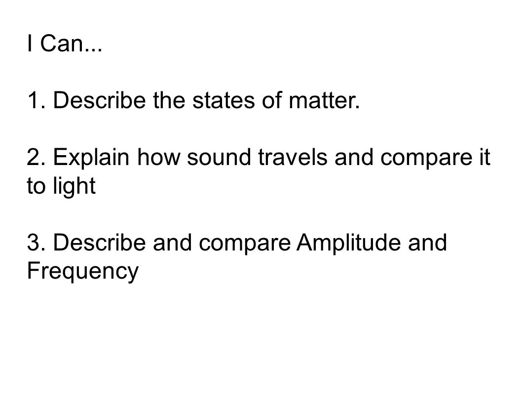 I Can... 1. Describe the states of matter. 2. Explain how sound travels and compare it to light 3. Describe and compare Amplitude and Frequency