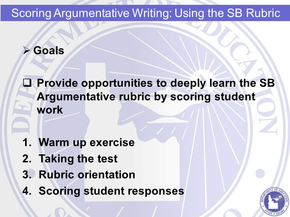 Goals  Provide opportunities to deeply learn the SB Argumentative rubric by scoring student work 1.Warm up exercise 2.Taking the test 3.Rubric orie