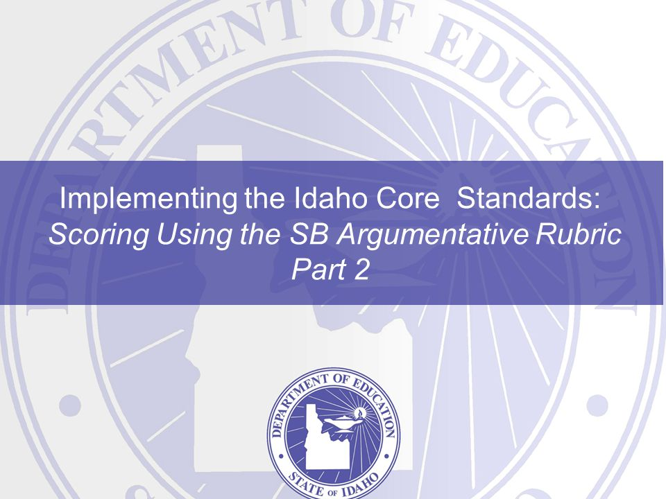 Implementing the Idaho Core Standards: Scoring Using the SB Argumentative Rubric Part 2