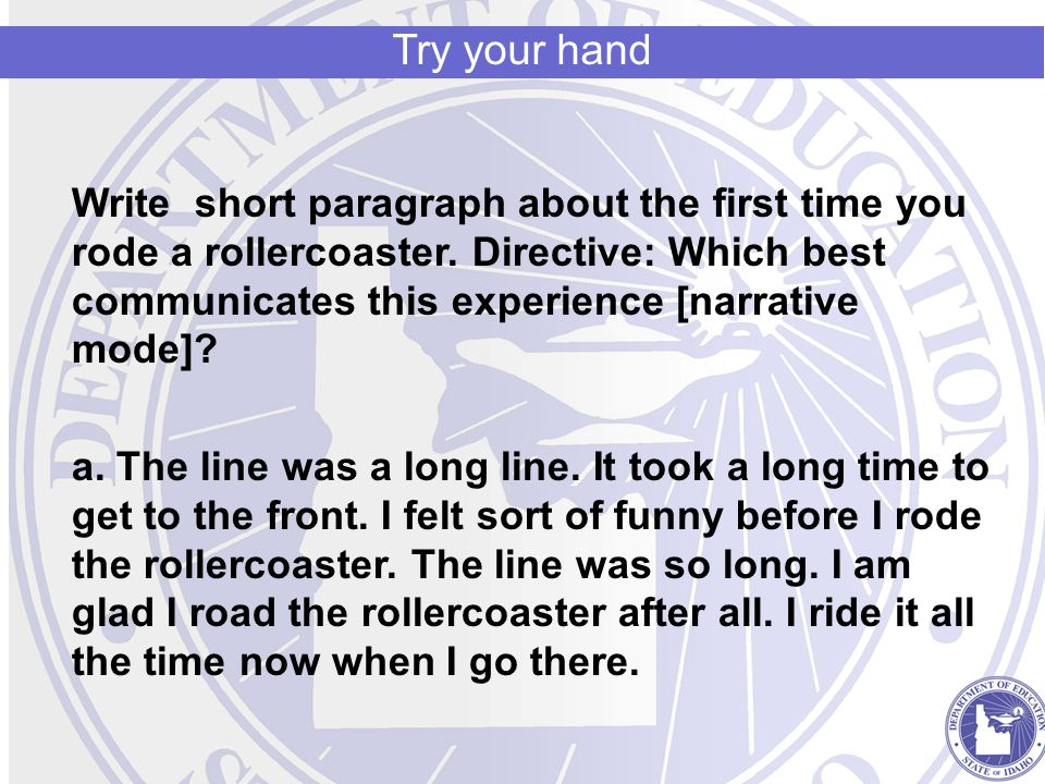 Write short paragraph about the first time you rode a rollercoaster. Directive: Which best communicates this experience [narrative mode]? a. The line