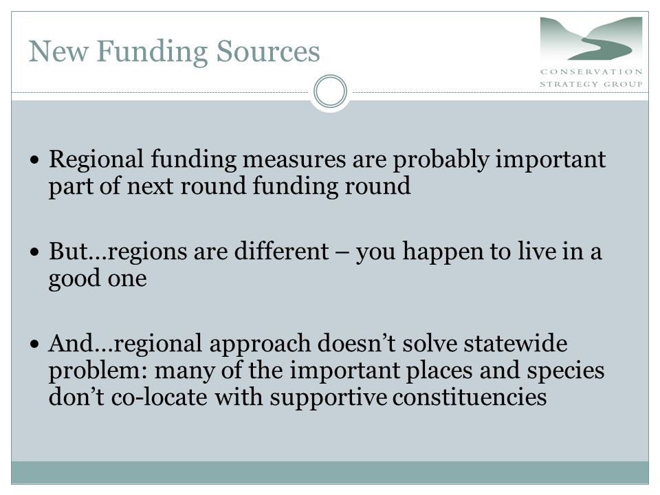 New Funding Sources Regional funding measures are probably important part of next round funding round But…regions are different – you happen to live in a good one And…regional approach doesn't solve statewide problem: many of the important places and species don't co-locate with supportive constituencies