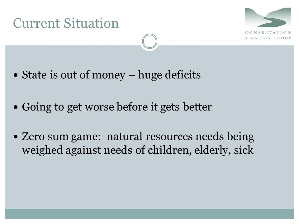 Current Situation State is out of money – huge deficits Going to get worse before it gets better Zero sum game: natural resources needs being weighed against needs of children, elderly, sick