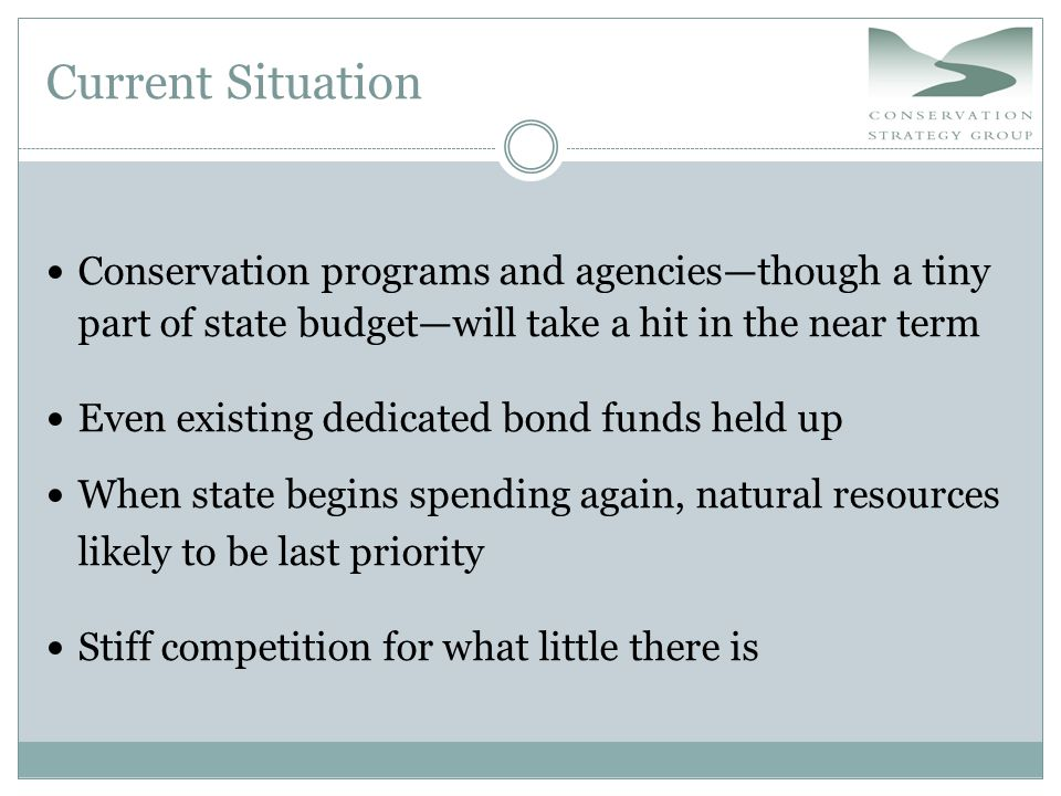 Current Situation Conservation programs and agencies—though a tiny part of state budget—will take a hit in the near term Even existing dedicated bond funds held up When state begins spending again, natural resources likely to be last priority Stiff competition for what little there is
