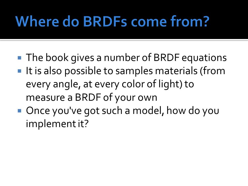  The book gives a number of BRDF equations  It is also possible to samples materials (from every angle, at every color of light) to measure a BRDF of your own  Once you ve got such a model, how do you implement it