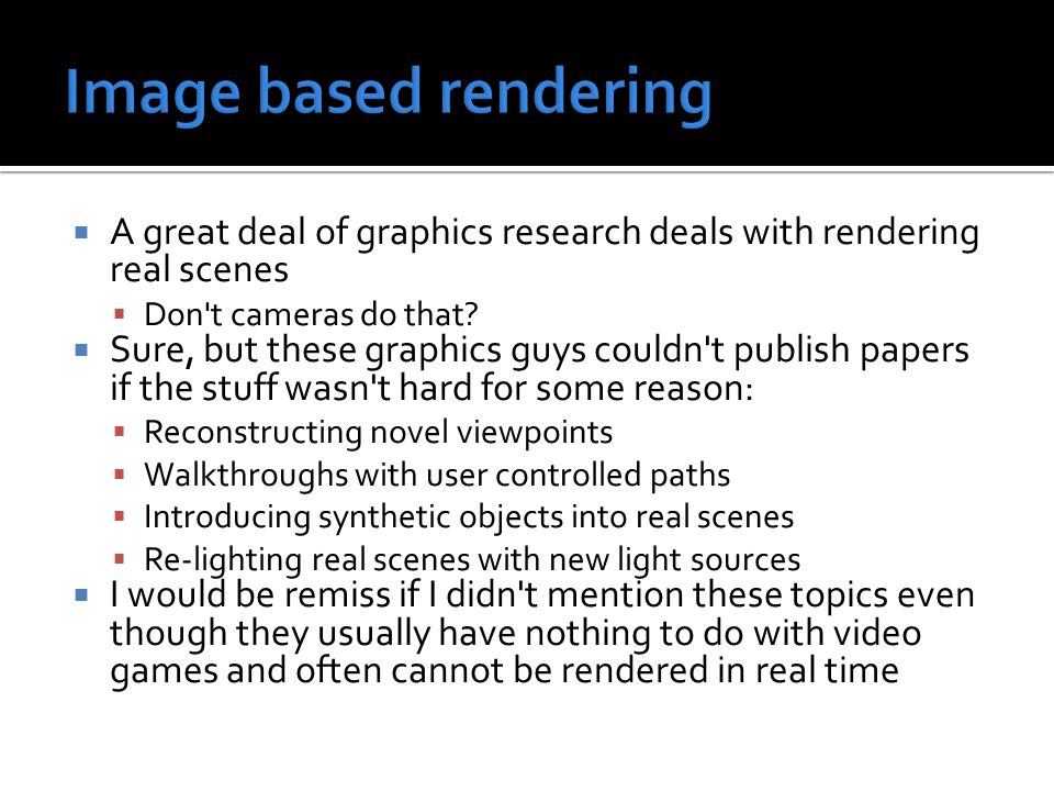  A great deal of graphics research deals with rendering real scenes  Don t cameras do that.