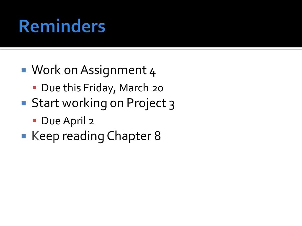  Work on Assignment 4  Due this Friday, March 20  Start working on Project 3  Due April 2  Keep reading Chapter 8