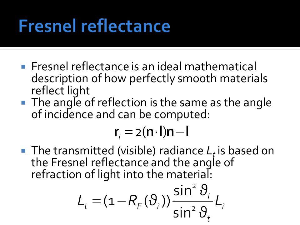  Fresnel reflectance is an ideal mathematical description of how perfectly smooth materials reflect light  The angle of reflection is the same as the angle of incidence and can be computed:  The transmitted (visible) radiance L t is based on the Fresnel reflectance and the angle of refraction of light into the material: