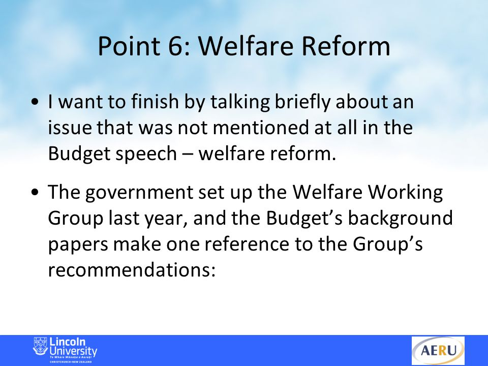 Point 6: Welfare Reform I want to finish by talking briefly about an issue that was not mentioned at all in the Budget speech – welfare reform.