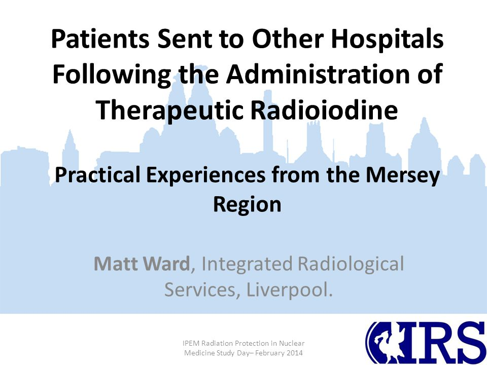 Patients Sent to Other Hospitals Following the Administration of Therapeutic Radioiodine Practical Experiences from the Mersey Region Matt Ward, Integrated Radiological Services, Liverpool.