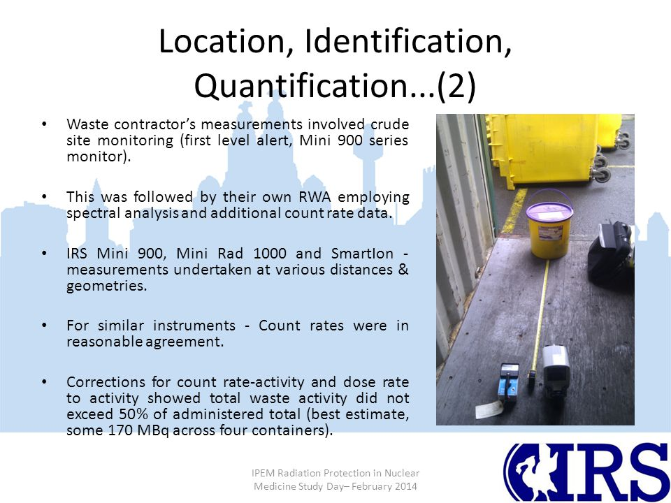 Location, Identification, Quantification...(2) IPEM Radiation Protection in Nuclear Medicine Study Day– February 2014 Waste contractor's measurements involved crude site monitoring (first level alert, Mini 900 series monitor).