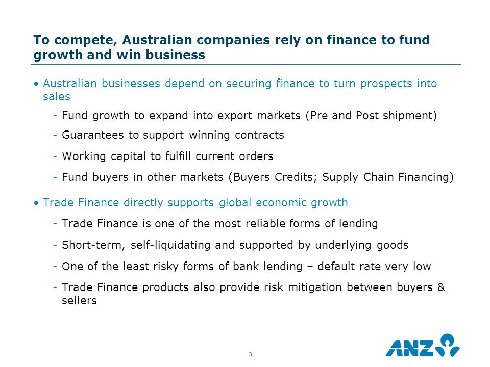 To compete, Australian companies rely on finance to fund growth and win business Australian businesses depend on securing finance to turn prospects into sales -Fund growth to expand into export markets (Pre and Post shipment) -Guarantees to support winning contracts -Working capital to fulfill current orders -Fund buyers in other markets (Buyers Credits; Supply Chain Financing) Trade Finance directly supports global economic growth -Trade Finance is one of the most reliable forms of lending -Short-term, self-liquidating and supported by underlying goods -One of the least risky forms of bank lending – default rate very low -Trade Finance products also provide risk mitigation between buyers & sellers 3