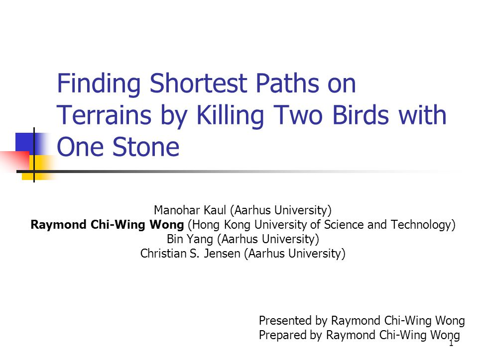 1 Finding Shortest Paths on Terrains by Killing Two Birds with One Stone Manohar Kaul (Aarhus University) Raymond Chi-Wing Wong (Hong Kong University