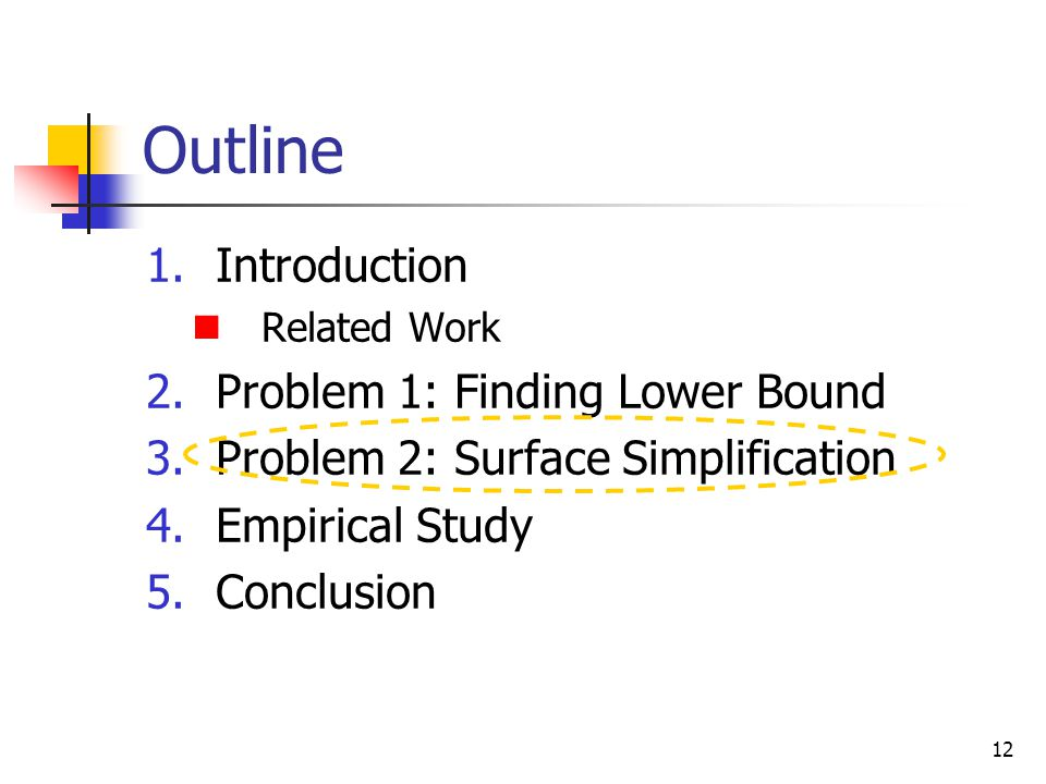 12 Outline 1.Introduction Related Work 2.Problem 1: Finding Lower Bound 3.Problem 2: Surface Simplification 4.Empirical Study 5.Conclusion