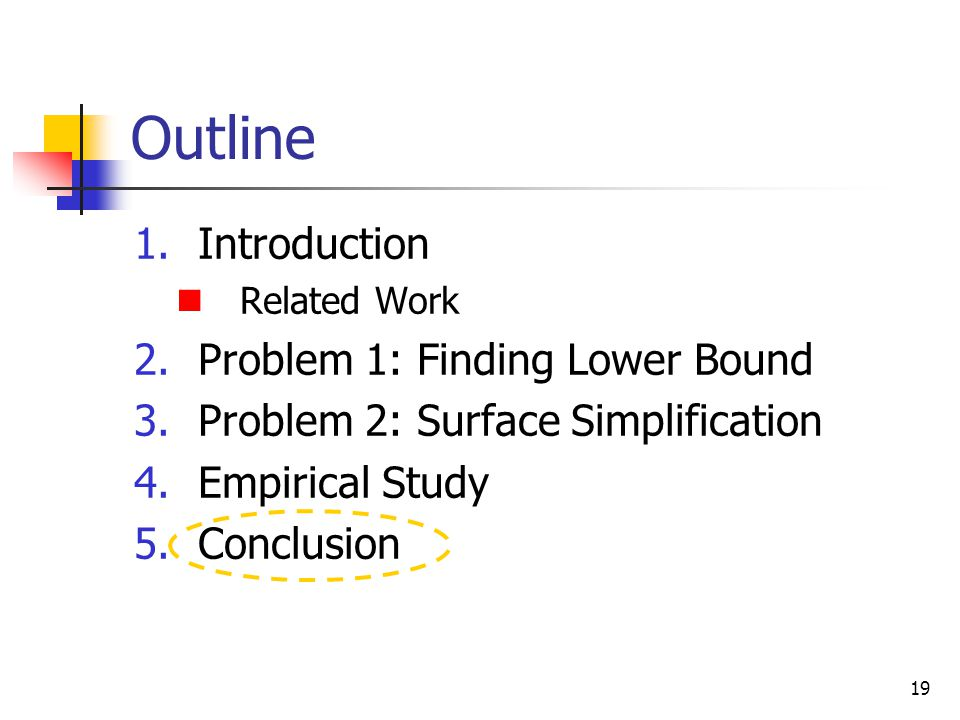 19 Outline 1.Introduction Related Work 2.Problem 1: Finding Lower Bound 3.Problem 2: Surface Simplification 4.Empirical Study 5.Conclusion