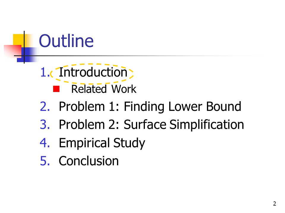 2 Outline 1.Introduction Related Work 2.Problem 1: Finding Lower Bound 3.Problem 2: Surface Simplification 4.Empirical Study 5.Conclusion