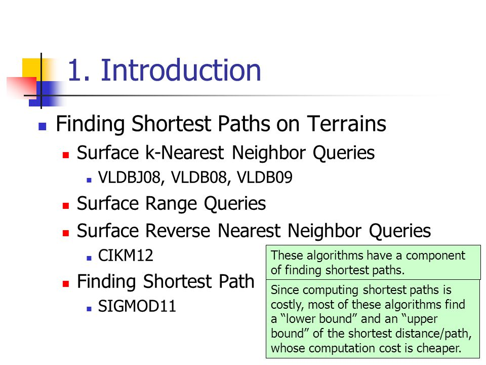 1. Introduction Finding Shortest Paths on Terrains Surface k-Nearest Neighbor Queries VLDBJ08, VLDB08, VLDB09 Surface Range Queries Surface Reverse Ne