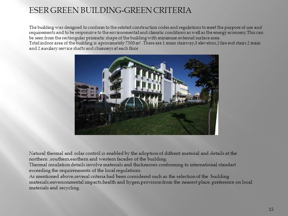 ESER GREEN BUILDING-GREEN CRITERIA The building was designed to conform to the related construction codes and regulations to meet the purpose of use and requirements and to be responsive to the environmental and climatic conditions as well as the energy economy.This can be seen from the rectangular prismatic shape of the building with minimum external surface area.
