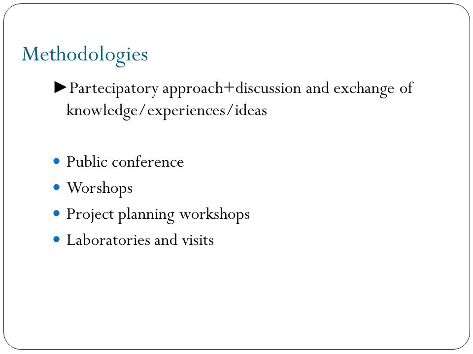 Methodologies ► Partecipatory approach+discussion and exchange of knowledge/experiences/ideas Public conference Worshops Project planning workshops La