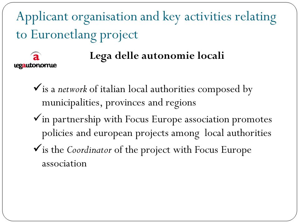 Applicant organisation and key activities relating to Euronetlang project Lega delle autonomie locali is a network of italian local authorities composed by municipalities, provinces and regions in partnership with Focus Europe association promotes policies and european projects among local authorities is the Coordinator of the project with Focus Europe association