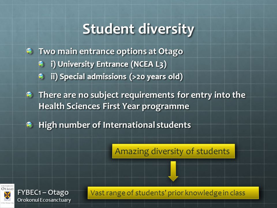 Student diversity Two main entrance options at Otago i) University Entrance (NCEA L3) ii) Special admissions (>20 years old) There are no subject requirements for entry into the Health Sciences First Year programme High number of International students FYBEC1 – Otago Orokonui Ecosanctuary FYBEC1 – Otago Orokonui Ecosanctuary Amazing diversity of students Vast range of students' prior knowledge in class