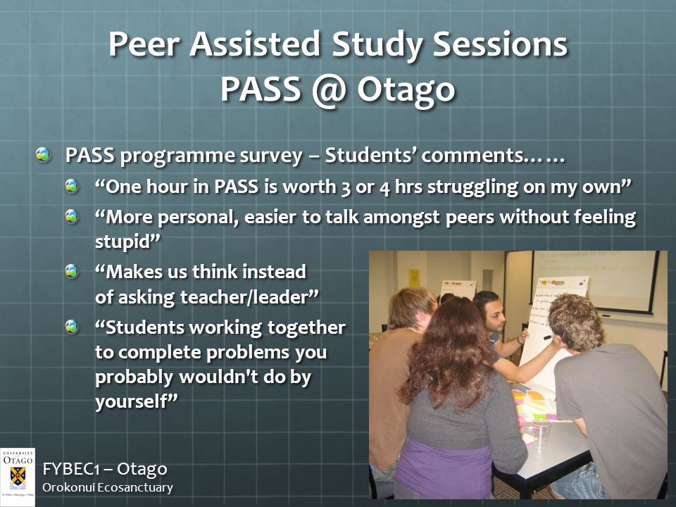 PASS programme survey – Students' comments…… One hour in PASS is worth 3 or 4 hrs struggling on my own More personal, easier to talk amongst peers without feeling stupid Makes us think instead of asking teacher/leader Students working together to complete problems you probably wouldn t do by yourself FYBEC1 – Otago Orokonui Ecosanctuary FYBEC1 – Otago Orokonui Ecosanctuary Peer Assisted Study Sessions PASS @ Otago