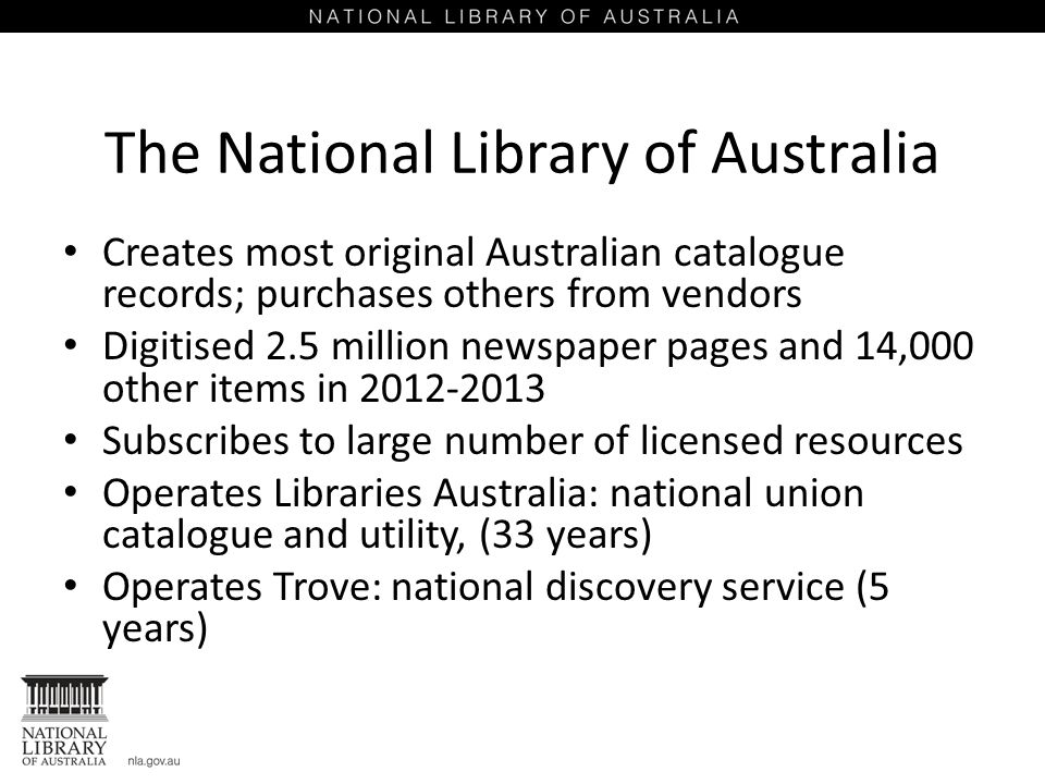 The National Library of Australia Creates most original Australian catalogue records; purchases others from vendors Digitised 2.5 million newspaper pages and 14,000 other items in 2012-2013 Subscribes to large number of licensed resources Operates Libraries Australia: national union catalogue and utility, (33 years) Operates Trove: national discovery service (5 years)