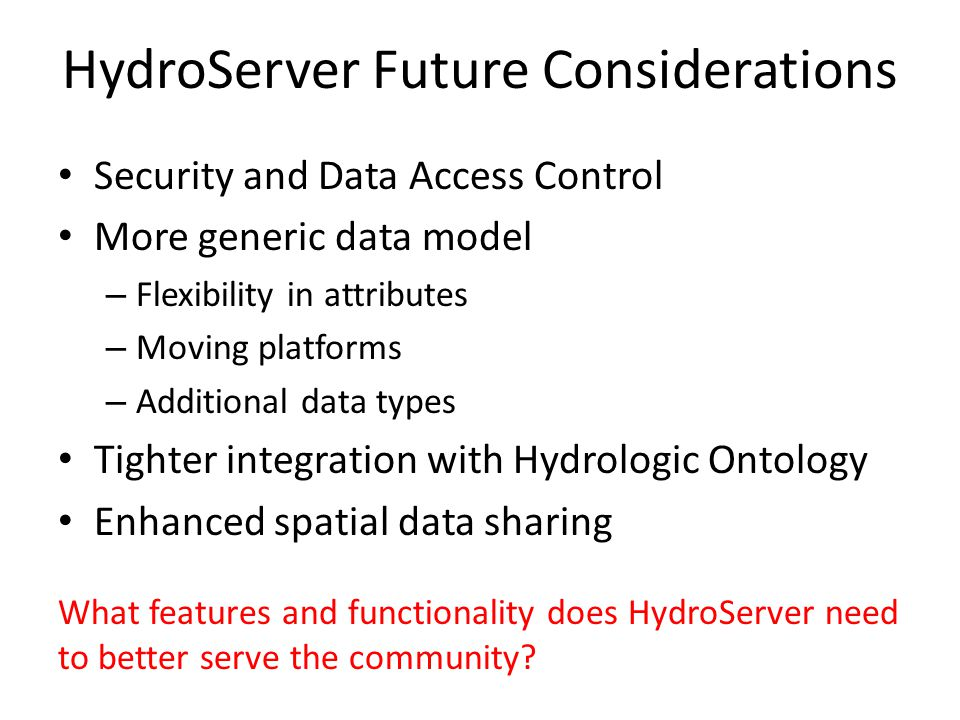HydroServer Future Considerations Security and Data Access Control More generic data model – Flexibility in attributes – Moving platforms – Additional data types Tighter integration with Hydrologic Ontology Enhanced spatial data sharing What features and functionality does HydroServer need to better serve the community