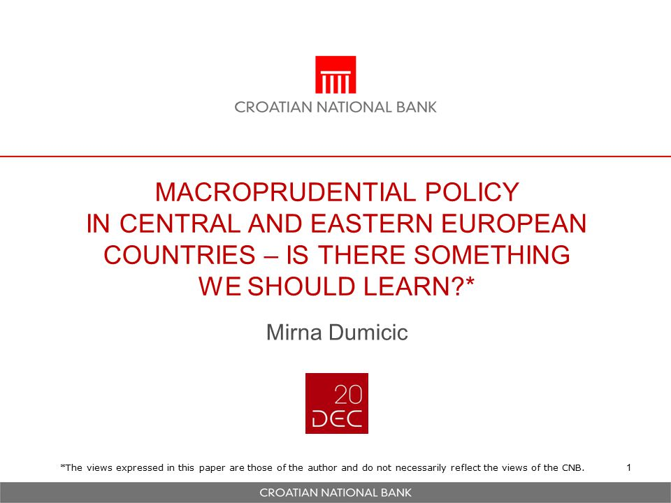 MACROPRUDENTIAL POLICY IN CENTRAL AND EASTERN EUROPEAN COUNTRIES – IS THERE SOMETHING WE SHOULD LEARN * Mirna Dumicic 1 *The views expressed in this paper are those of the author and do not necessarily reflect the views of the CNB.
