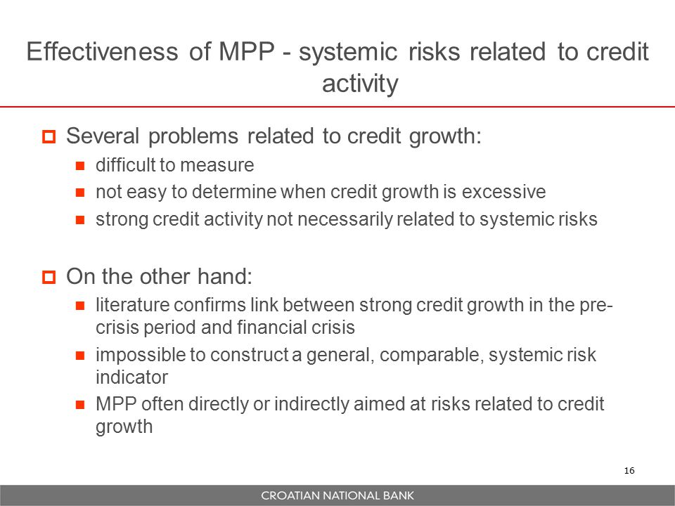 Effectiveness of MPP - systemic risks related to credit activity  Several problems related to credit growth: difficult to measure not easy to determine when credit growth is excessive strong credit activity not necessarily related to systemic risks  On the other hand: literature confirms link between strong credit growth in the pre- crisis period and financial crisis impossible to construct a general, comparable, systemic risk indicator MPP often directly or indirectly aimed at risks related to credit growth 16