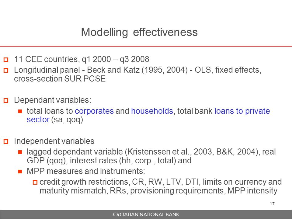 Modelling effectiveness  11 CEE countries, q1 2000 – q3 2008  Longitudinal panel - Beck and Katz (1995, 2004) - OLS, fixed effects, cross-section SUR PCSE  Dependant variables: total loans to corporates and households, total bank loans to private sector (sa, qoq)  Independent variables lagged dependant variable (Kristenssen et al., 2003, B&K, 2004), real GDP (qoq), interest rates (hh, corp., total) and MPP measures and instruments:  credit growth restrictions, CR, RW, LTV, DTI, limits on currency and maturity mismatch, RRs, provisioning requirements, MPP intensity 17