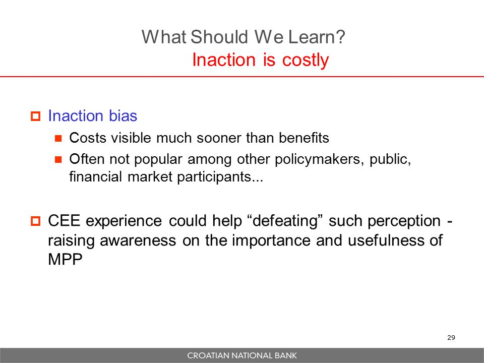 What Should We Learn? Inaction is costly  Inaction bias Costs visible much sooner than benefits Often not popular among other policymakers, public, f