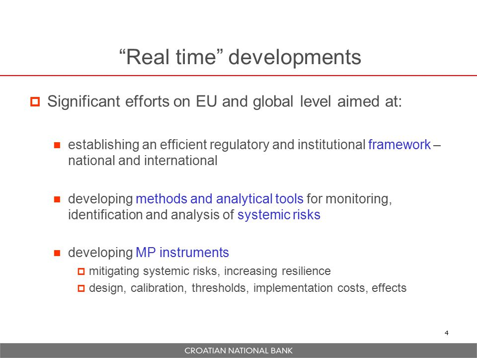 Real time developments  Significant efforts on EU and global level aimed at: establishing an efficient regulatory and institutional framework – national and international developing methods and analytical tools for monitoring, identification and analysis of systemic risks developing MP instruments  mitigating systemic risks, increasing resilience  design, calibration, thresholds, implementation costs, effects 4