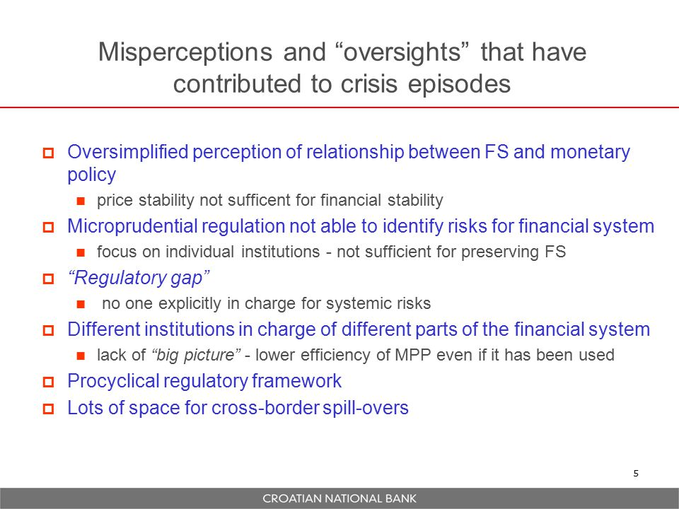 Misperceptions and oversights that have contributed to crisis episodes  Oversimplified perception of relationship between FS and monetary policy price stability not sufficent for financial stability  Microprudential regulation not able to identify risks for financial system focus on individual institutions - not sufficient for preserving FS  Regulatory gap no one explicitly in charge for systemic risks  Different institutions in charge of different parts of the financial system lack of big picture - lower efficiency of MPP even if it has been used  Procyclical regulatory framework  Lots of space for cross-border spill-overs 5