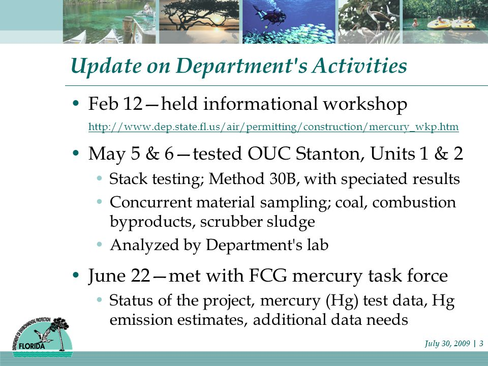 Update on Department s Activities Feb 12—held informational workshop http://www.dep.state.fl.us/air/permitting/construction/mercury_wkp.htm May 5 & 6—tested OUC Stanton, Units 1 & 2 Stack testing; Method 30B, with speciated results Concurrent material sampling; coal, combustion byproducts, scrubber sludge Analyzed by Department s lab June 22—met with FCG mercury task force Status of the project, mercury (Hg) test data, Hg emission estimates, additional data needs July 30, 2009 | 3