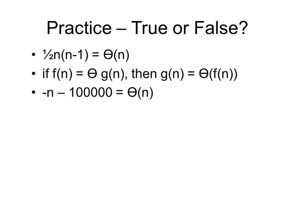 Practice – True or False ½n(n-1) = Ө(n) if f(n) = Ө g(n), then g(n) = Ө(f(n)) -n – 100000 = Ө(n)