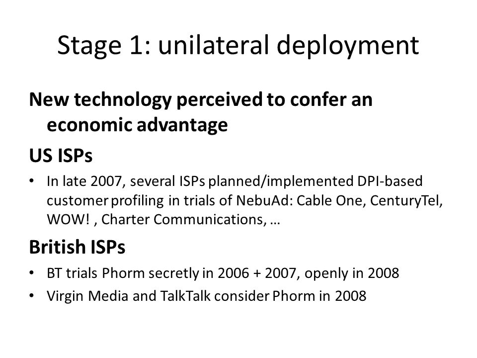 Stage 1: unilateral deployment New technology perceived to confer an economic advantage US ISPs In late 2007, several ISPs planned/implemented DPI-based customer profiling in trials of NebuAd: Cable One, CenturyTel, WOW!, Charter Communications, … British ISPs BT trials Phorm secretly in 2006 + 2007, openly in 2008 Virgin Media and TalkTalk consider Phorm in 2008