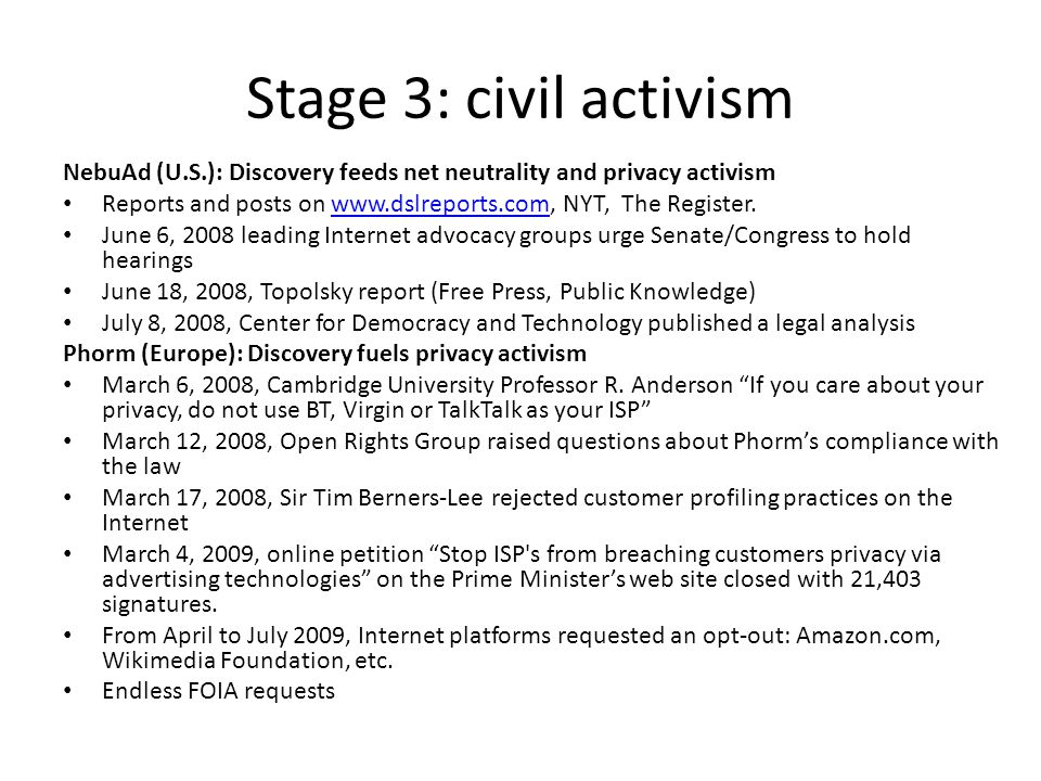 Stage 3: civil activism NebuAd (U.S.): Discovery feeds net neutrality and privacy activism Reports and posts on www.dslreports.com, NYT, The Register.www.dslreports.com June 6, 2008 leading Internet advocacy groups urge Senate/Congress to hold hearings June 18, 2008, Topolsky report (Free Press, Public Knowledge) July 8, 2008, Center for Democracy and Technology published a legal analysis Phorm (Europe): Discovery fuels privacy activism March 6, 2008, Cambridge University Professor R.