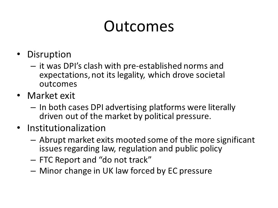 Outcomes Disruption – it was DPI's clash with pre-established norms and expectations, not its legality, which drove societal outcomes Market exit – In both cases DPI advertising platforms were literally driven out of the market by political pressure.
