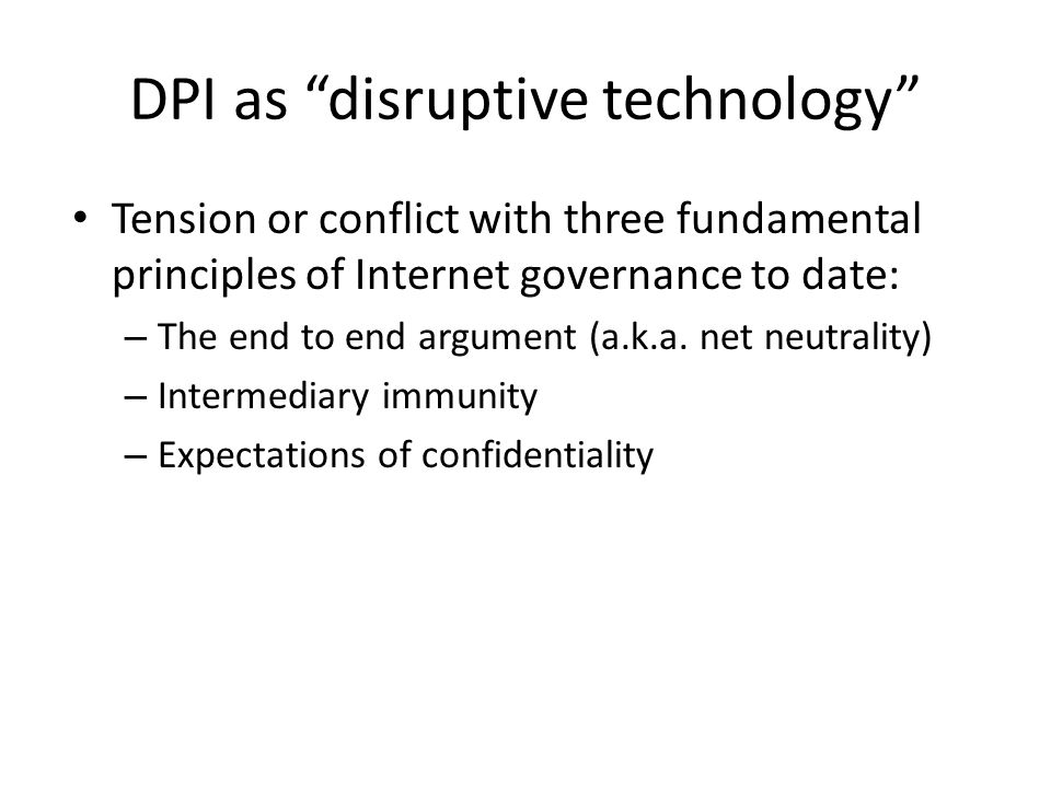 "DPI as ""disruptive technology"" Tension or conflict with three fundamental principles of Internet governance to date: – The end to end argument (a.k.a."